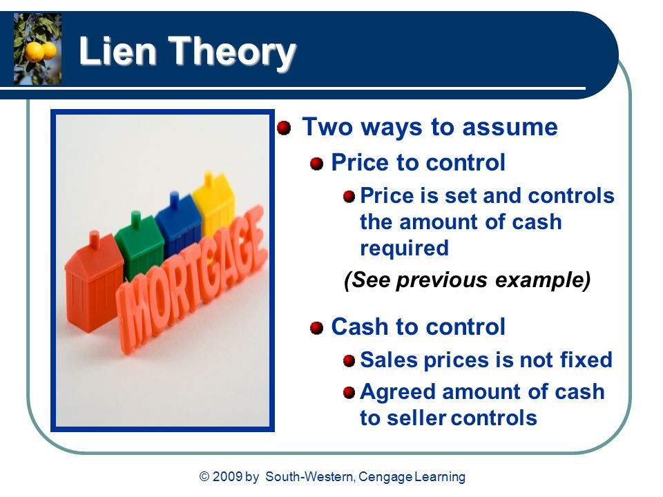 © 2009 by South-Western, Cengage Learning Lien Theory Two ways to assume Price to control Price is set and controls the amount of cash required (See previous example) Cash to control Sales prices is not fixed Agreed amount of cash to seller controls