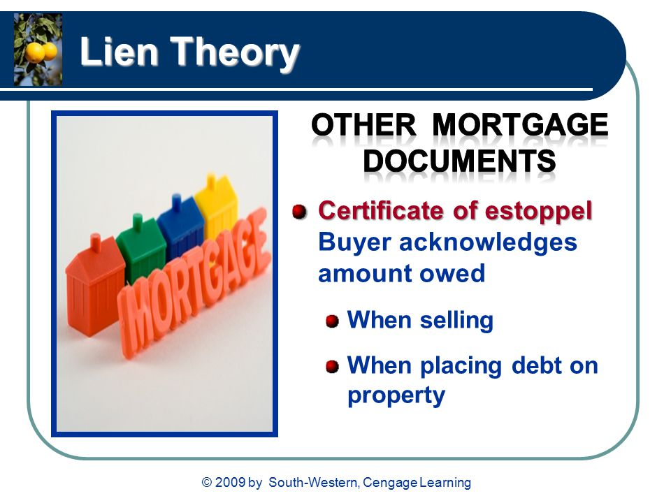© 2009 by South-Western, Cengage Learning Lien Theory Certificate of estoppel Certificate of estoppel Buyer acknowledges amount owed When selling When placing debt on property