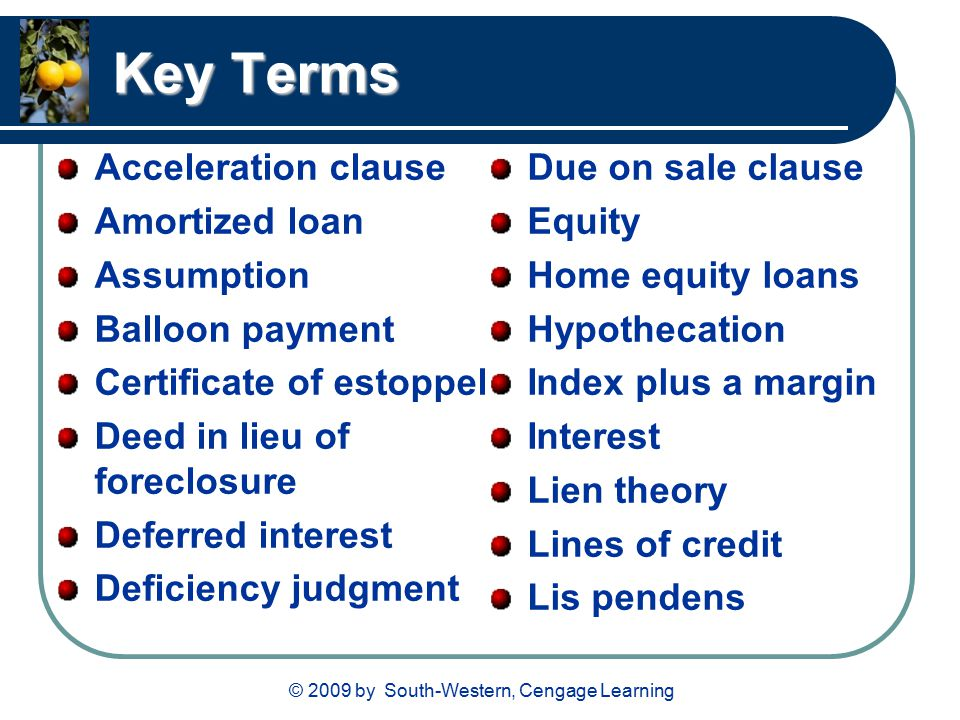 Key Terms Acceleration clause Amortized loan Assumption Balloon payment Certificate of estoppel Deed in lieu of foreclosure Deferred interest Deficiency judgment Due on sale clause Equity Home equity loans Hypothecation Index plus a margin Interest Lien theory Lines of credit Lis pendens