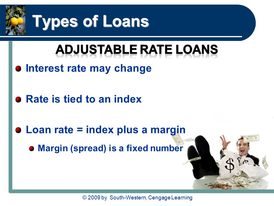 © 2009 by South-Western, Cengage Learning Types of Loans Interest rate may change Rate is tied to an index Loan rate = index plus a margin Margin (spread) is a fixed number
