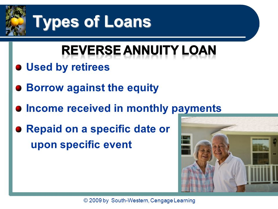 © 2009 by South-Western, Cengage Learning Types of Loans Used by retirees Borrow against the equity Income received in monthly payments Repaid on a specific date or upon specific event