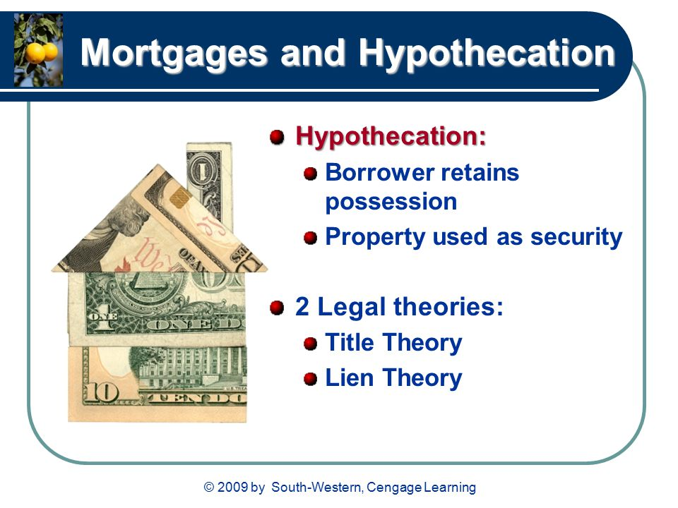 © 2009 by South-Western, Cengage Learning Mortgages and Hypothecation Hypothecation: Borrower retains possession Property used as security 2 Legal theories: Title Theory Lien Theory