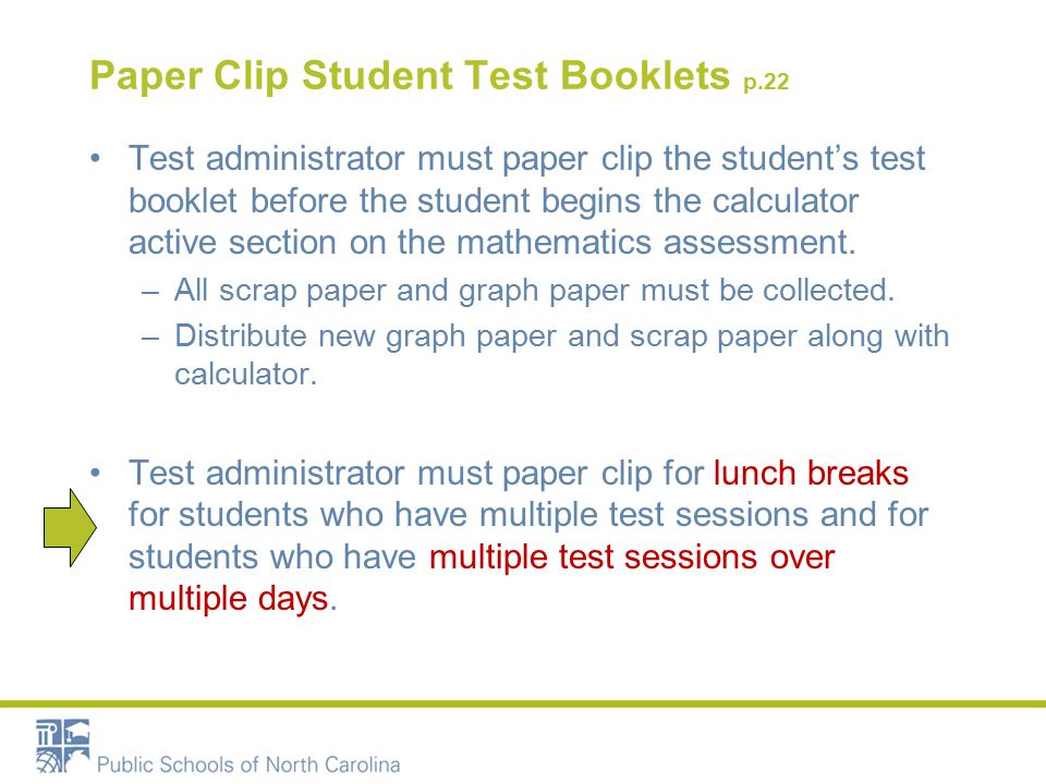 Paper Clip Student Test Booklets p.22 Test administrator must paper clip the student's test booklet before the student begins the calculator active section on the mathematics assessment.