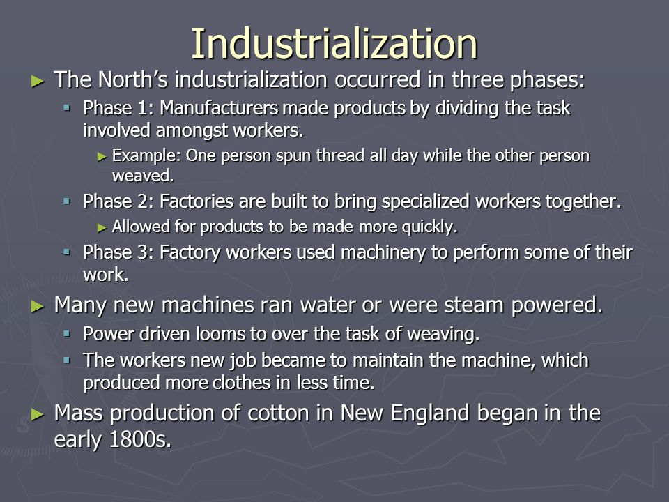 Industrialization ► The North's industrialization occurred in three phases:  Phase 1: Manufacturers made products by dividing the task involved amongst workers.