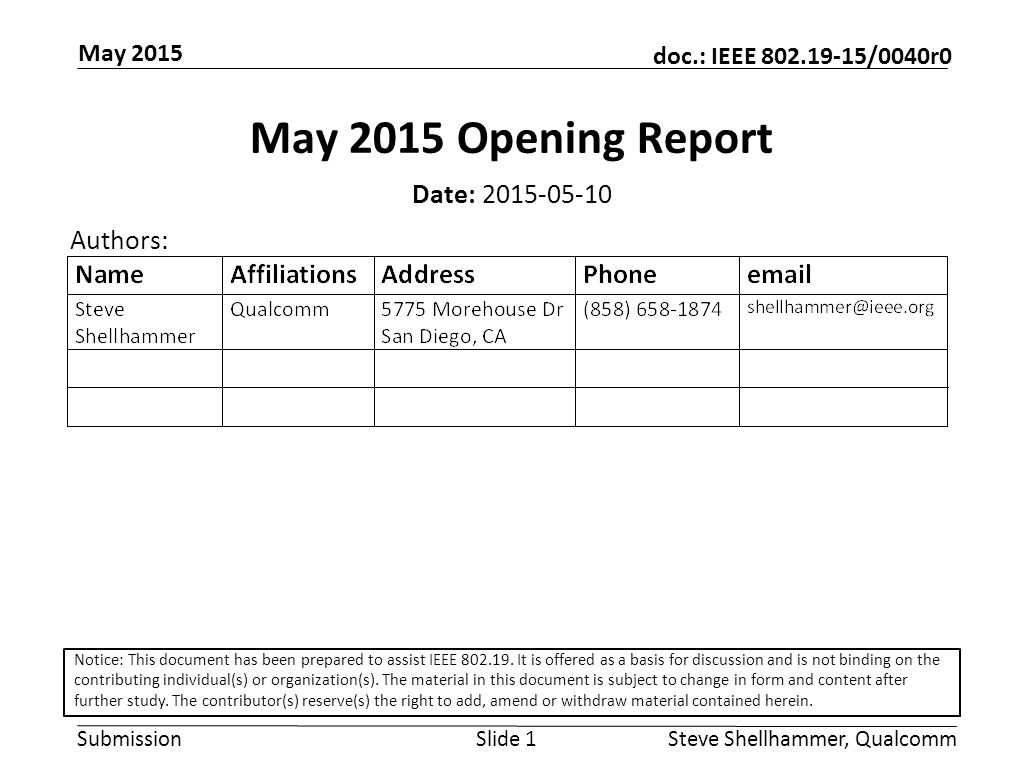 Submission doc.: IEEE /0040r0 May 2015 Steve Shellhammer, QualcommSlide 1 May 2015 Opening Report Date: Authors: Notice: This document has been prepared to assist IEEE
