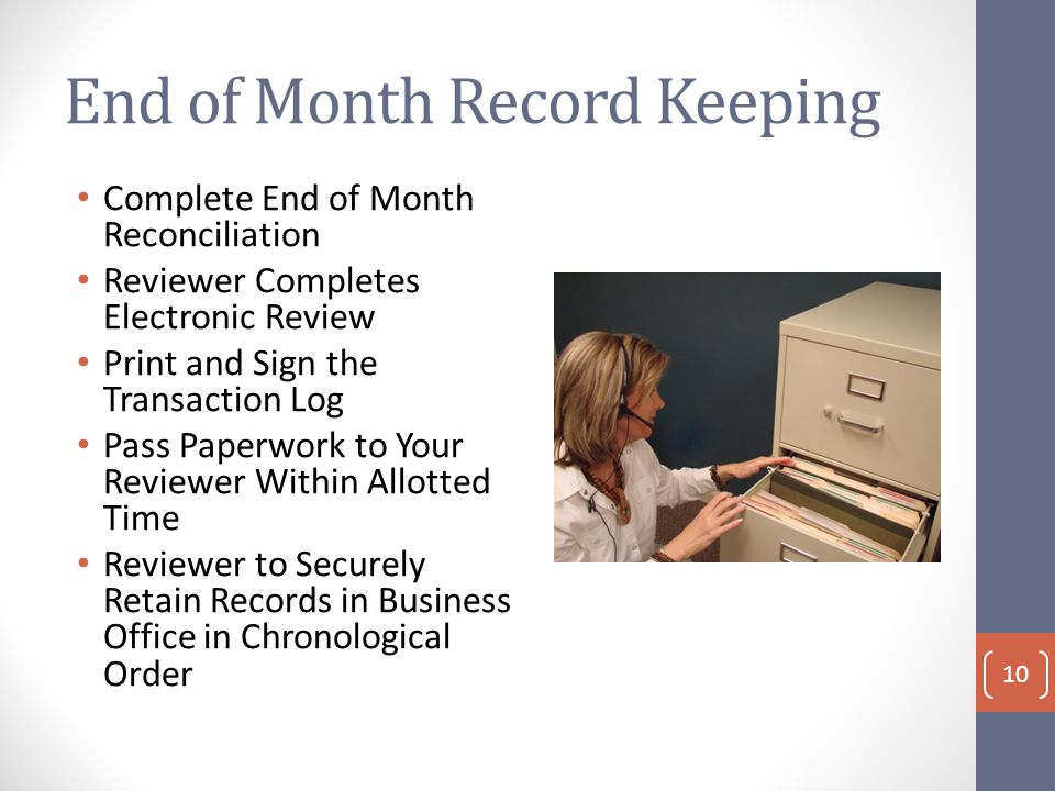 End of Month Record Keeping Complete End of Month Reconciliation Reviewer Completes Electronic Review Print and Sign the Transaction Log Pass Paperwork to Your Reviewer Within Allotted Time Reviewer to Securely Retain Records in Business Office in Chronological Order 10