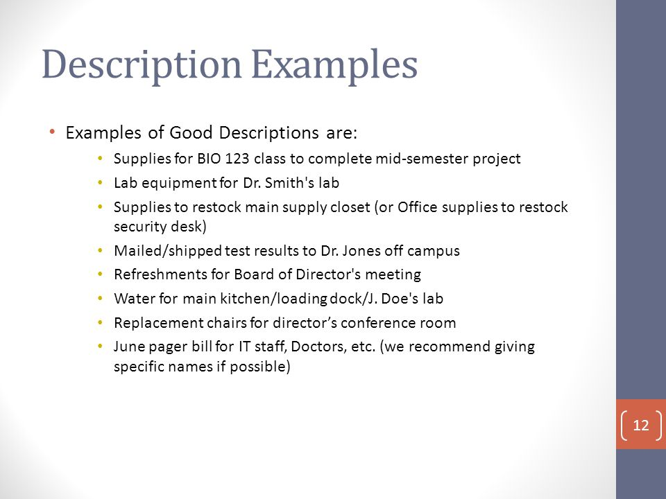 Description Examples Examples of Good Descriptions are: Supplies for BIO 123 class to complete mid-semester project Lab equipment for Dr.