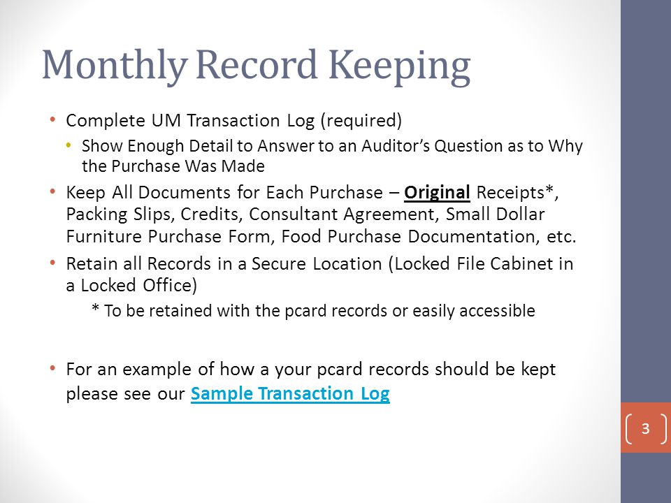 Monthly Record Keeping Complete UM Transaction Log (required) Show Enough Detail to Answer to an Auditor's Question as to Why the Purchase Was Made Keep All Documents for Each Purchase – Original Receipts*, Packing Slips, Credits, Consultant Agreement, Small Dollar Furniture Purchase Form, Food Purchase Documentation, etc.