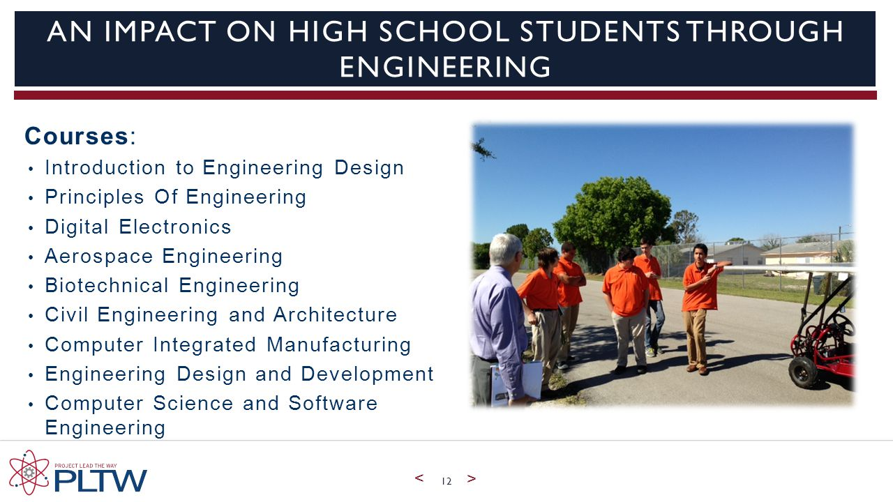 < > AN IMPACT ON HIGH SCHOOL STUDENTS THROUGH ENGINEERING Courses: Introduction to Engineering Design Principles Of Engineering Digital Electronics Aerospace Engineering Biotechnical Engineering Civil Engineering and Architecture Computer Integrated Manufacturing Engineering Design and Development Computer Science and Software Engineering 12