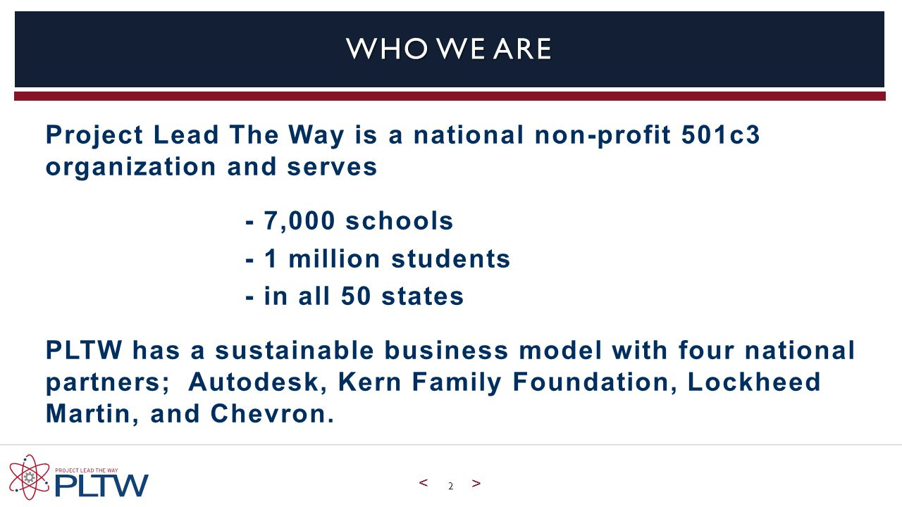 < > WHO WE ARE Project Lead The Way is a national non-profit 501c3 organization and serves - 7,000 schools - 1 million students - in all 50 states PLTW has a sustainable business model with four national partners; Autodesk, Kern Family Foundation, Lockheed Martin, and Chevron.