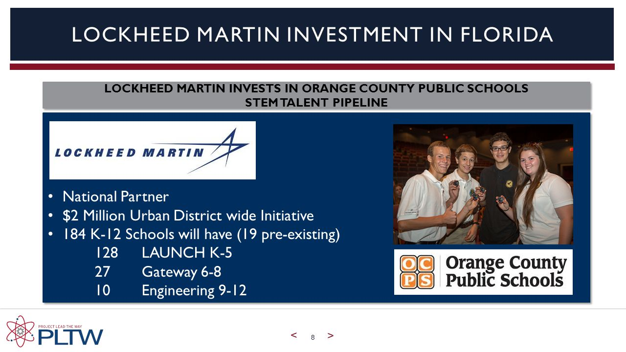 < > 8 LOCKHEED MARTIN INVESTMENT IN FLORIDA LOCKHEED MARTIN INVESTS IN ORANGE COUNTY PUBLIC SCHOOLS STEM TALENT PIPELINE LOCKHEED MARTIN INVESTS IN ORANGE COUNTY PUBLIC SCHOOLS STEM TALENT PIPELINE National Partner $2 Million Urban District wide Initiative 184 K-12 Schools will have (19 pre-existing) 128 LAUNCH K-5 27 Gateway Engineering 9-12 National Partner $2 Million Urban District wide Initiative 184 K-12 Schools will have (19 pre-existing) 128 LAUNCH K-5 27 Gateway Engineering 9-12