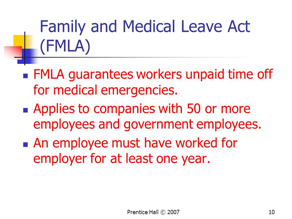 Prentice Hall © Family and Medical Leave Act (FMLA) FMLA guarantees workers unpaid time off for medical emergencies.