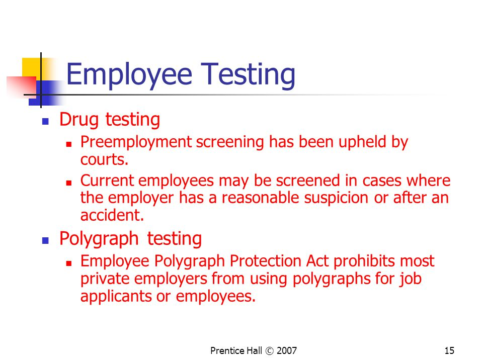 Prentice Hall © Employee Testing Drug testing Preemployment screening has been upheld by courts.