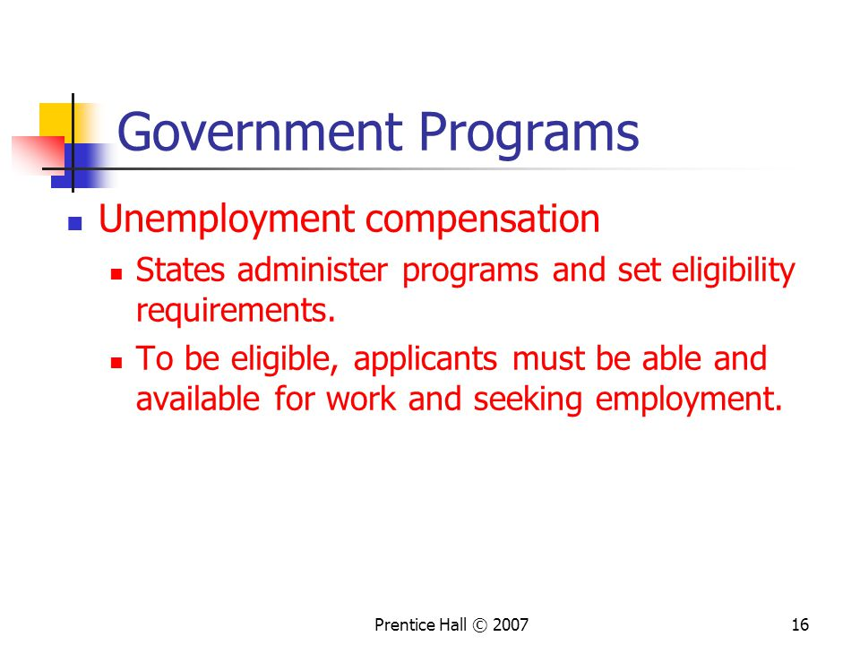 Prentice Hall © Government Programs Unemployment compensation States administer programs and set eligibility requirements.