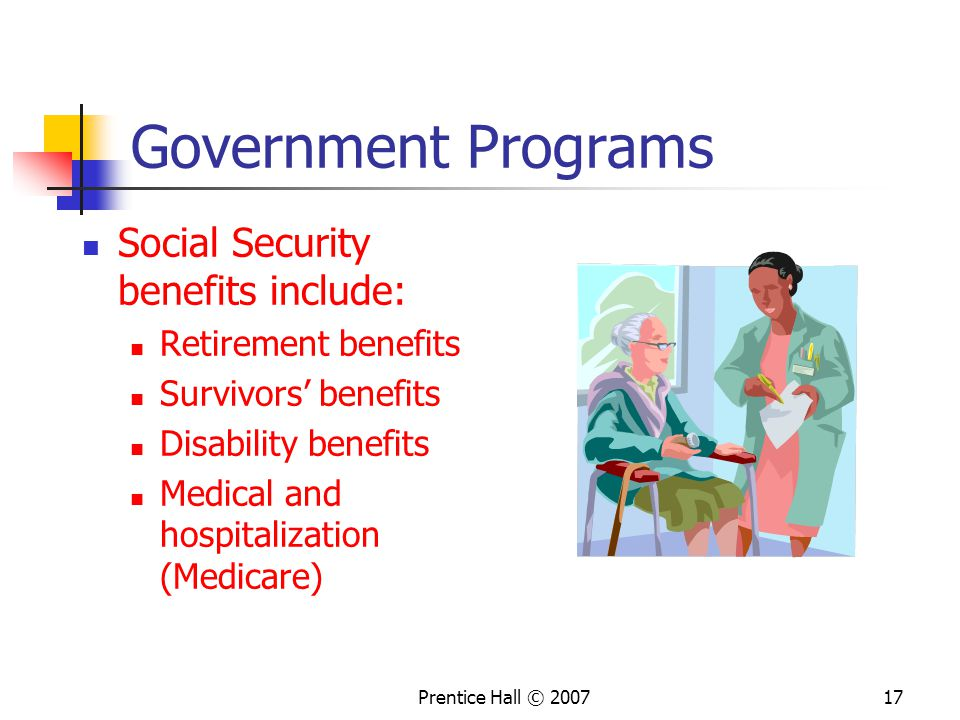 Prentice Hall © Government Programs Social Security benefits include: Retirement benefits Survivors' benefits Disability benefits Medical and hospitalization (Medicare)