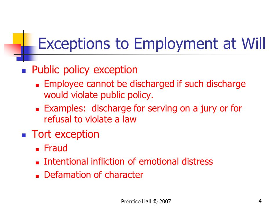 Prentice Hall © Exceptions to Employment at Will Public policy exception Employee cannot be discharged if such discharge would violate public policy.