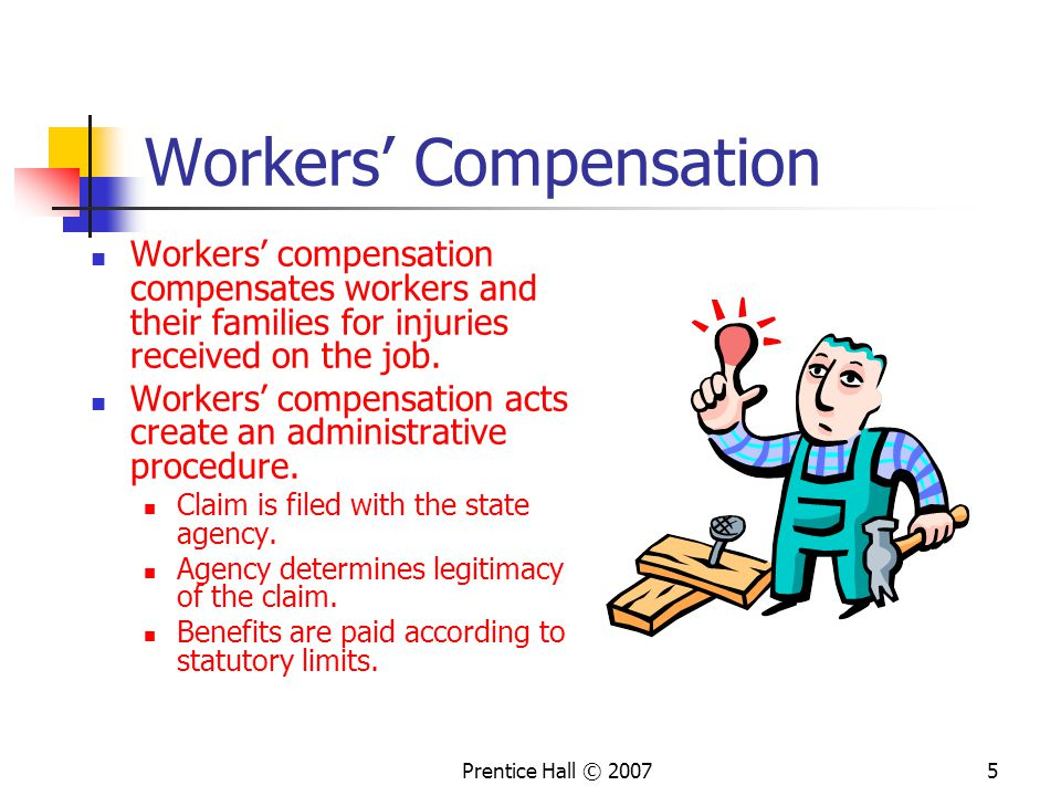 Prentice Hall © Workers' Compensation Workers' compensation compensates workers and their families for injuries received on the job.