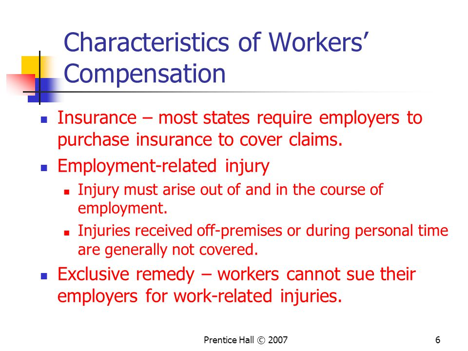 Prentice Hall © Characteristics of Workers' Compensation Insurance – most states require employers to purchase insurance to cover claims.
