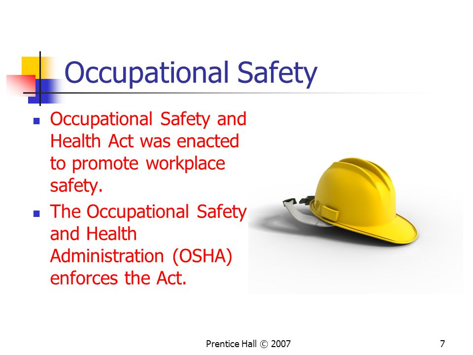 Prentice Hall © Occupational Safety Occupational Safety and Health Act was enacted to promote workplace safety.