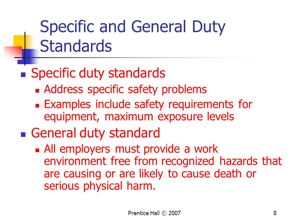 Prentice Hall © Specific and General Duty Standards Specific duty standards Address specific safety problems Examples include safety requirements for equipment, maximum exposure levels General duty standard All employers must provide a work environment free from recognized hazards that are causing or are likely to cause death or serious physical harm.