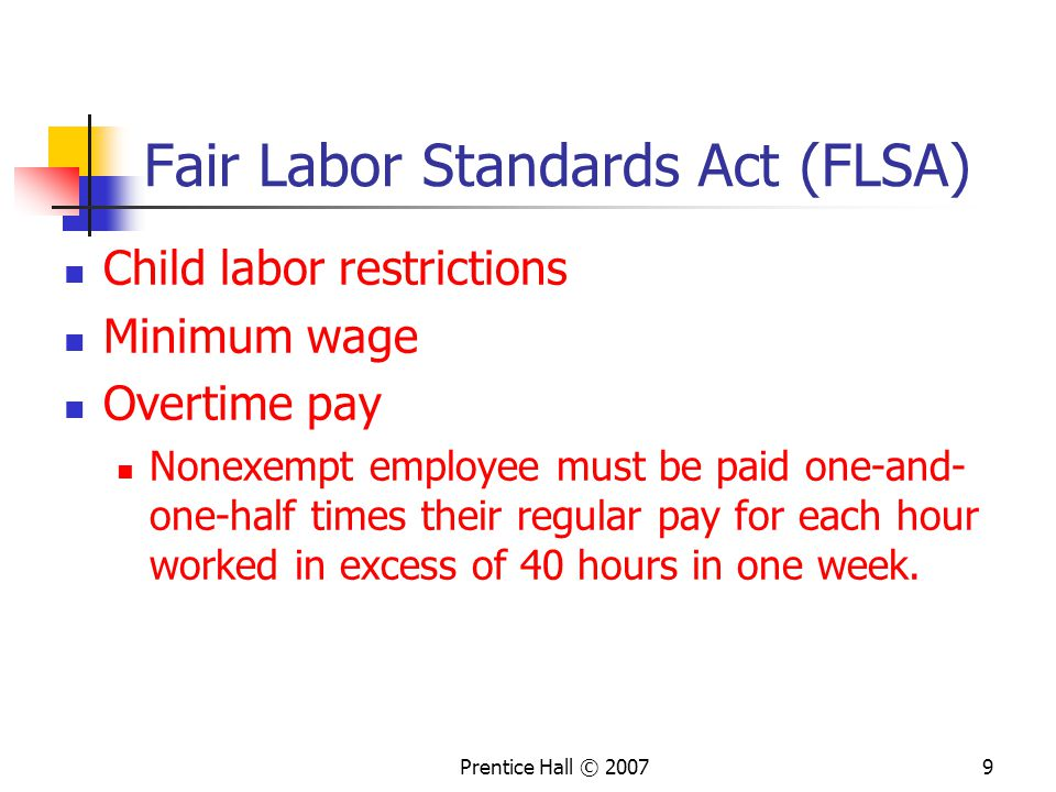 Prentice Hall © Fair Labor Standards Act (FLSA) Child labor restrictions Minimum wage Overtime pay Nonexempt employee must be paid one-and- one-half times their regular pay for each hour worked in excess of 40 hours in one week.