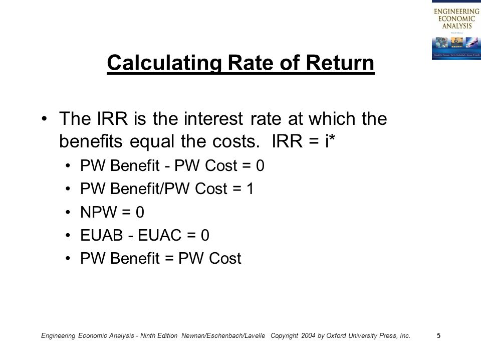 Engineering Economic Analysis - Ninth Edition Newnan/Eschenbach/Lavelle Copyright 2004 by Oxford University Press, Inc.5 Calculating Rate of Return The IRR is the interest rate at which the benefits equal the costs.