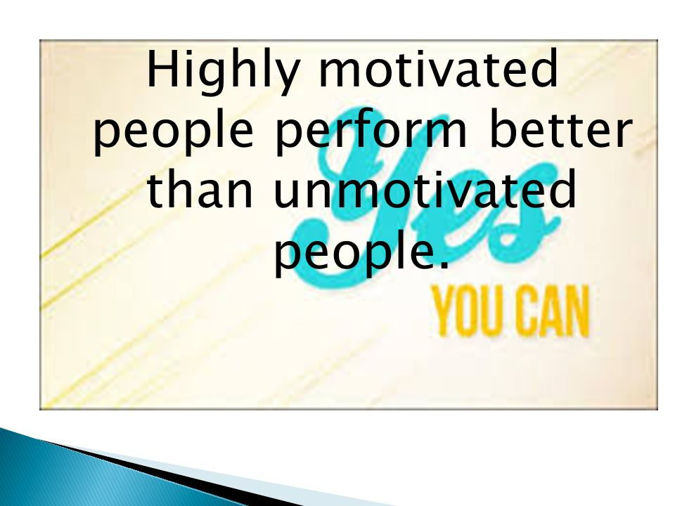 Highly motivated people perform better than unmotivated people.