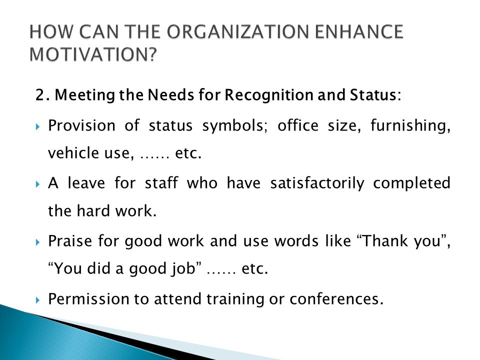 2. Meeting the Needs for Recognition and Status:  Provision of status symbols; office size, furnishing, vehicle use, …… etc.  A leave for staff who