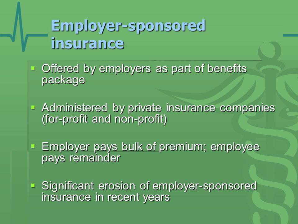 Employer-sponsored insurance  Offered by employers as part of benefits package  Administered by private insurance companies (for-profit and non-profit)  Employer pays bulk of premium; employee pays remainder  Significant erosion of employer-sponsored insurance in recent years