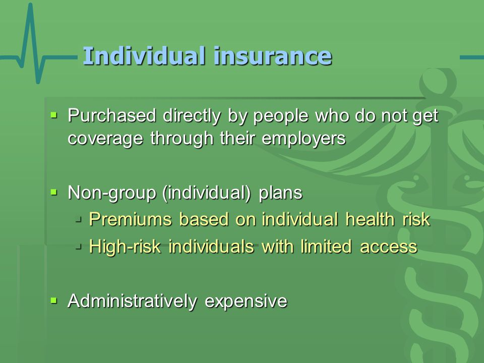 Individual insurance  Purchased directly by people who do not get coverage through their employers  Non-group (individual) plans  Premiums based on individual health risk  High-risk individuals with limited access  Administratively expensive