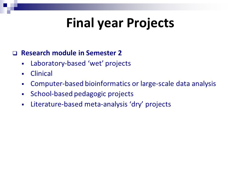 Final year Projects  Research module in Semester 2  Laboratory-based 'wet' projects  Clinical  Computer-based bioinformatics or large-scale data analysis  School-based pedagogic projects  Literature-based meta-analysis 'dry' projects