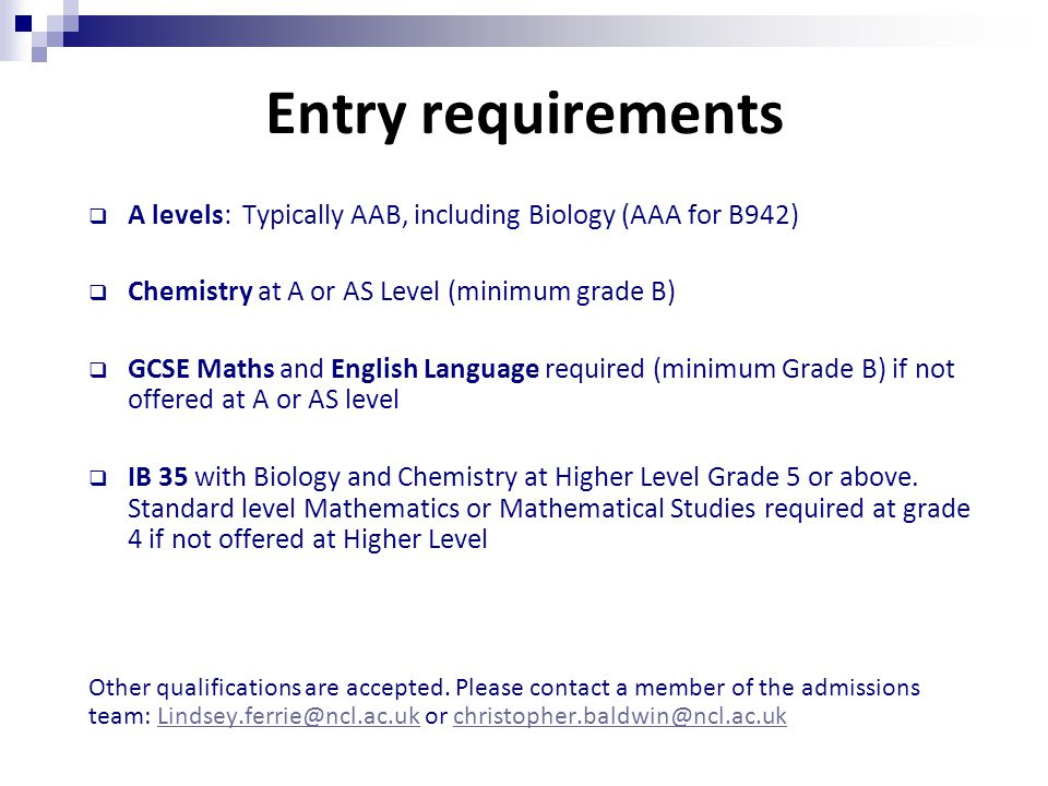 Entry requirements  A levels: Typically AAB, including Biology (AAA for B942)  Chemistry at A or AS Level (minimum grade B)  GCSE Maths and English Language required (minimum Grade B) if not offered at A or AS level  IB 35 with Biology and Chemistry at Higher Level Grade 5 or above.