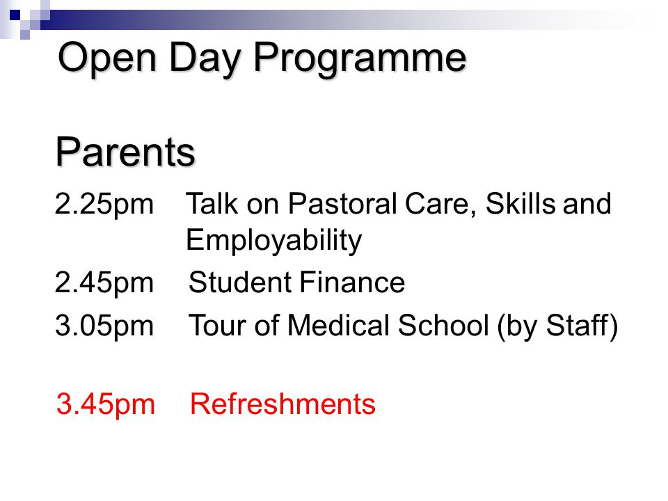 Open Day Programme Parents 2.25pmTalk on Pastoral Care, Skills and Employability 2.45pmStudent Finance 3.05pmTour of Medical School (by Staff) 3.45pmRefreshments