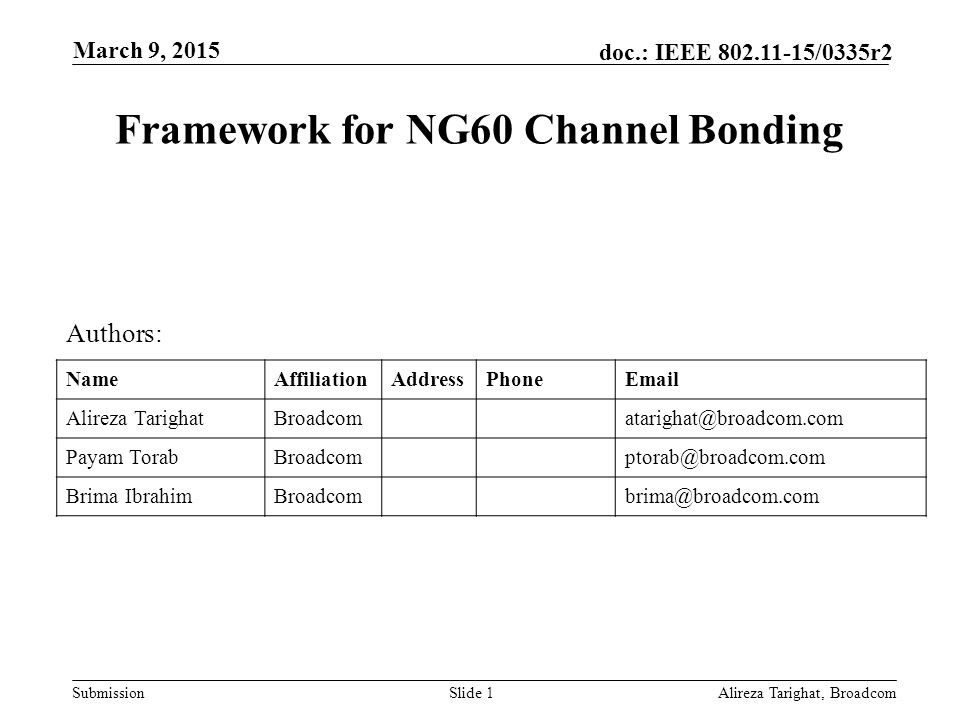 Submission doc.: IEEE /0335r2 Framework for NG60 Channel Bonding Alireza Tarighat, BroadcomSlide 1 Authors: NameAffiliationAddressPhone Alireza Payam Brima March 9, 2015