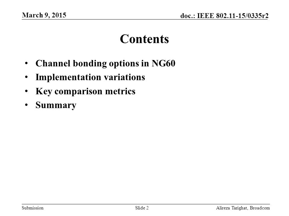 Submission doc.: IEEE /0335r2 Contents Channel bonding options in NG60 Implementation variations Key comparison metrics Summary Alireza Tarighat, BroadcomSlide 2 March 9, 2015