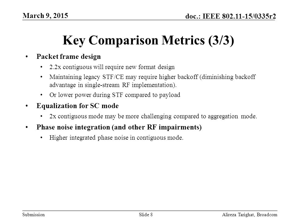 Submission doc.: IEEE /0335r2 Key Comparison Metrics (3/3) Packet frame design 2.2x contiguous will require new format design Maintaining legacy STF/CE may require higher backoff (diminishing backoff advantage in single-stream RF implementation).