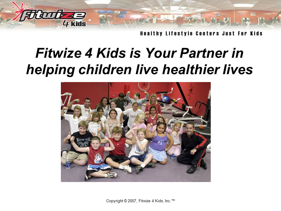 Copyright © 2007, Fitwize 4 Kids, Inc.™ Fitwize 4 Kids is Your Partner in helping children live healthier lives Empowering Children and Their Families to Live Healthier Lifestyles