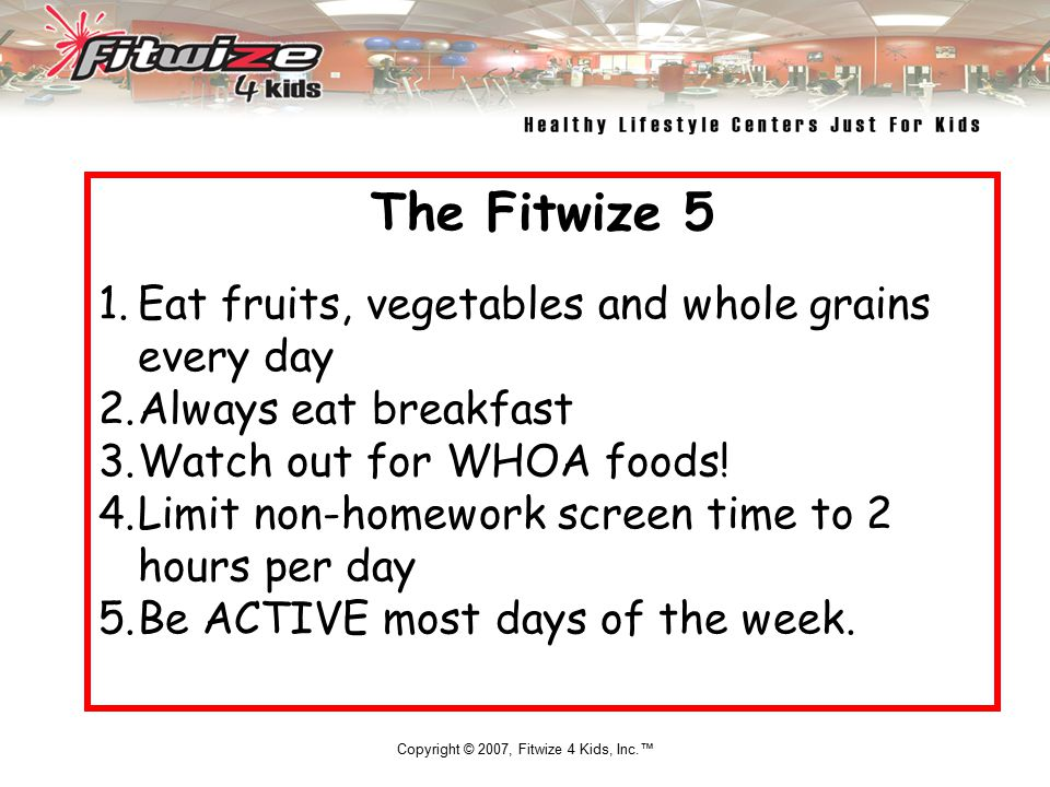 Copyright © 2007, Fitwize 4 Kids, Inc.™ The Fitwize 5 1.Eat fruits, vegetables and whole grains every day 2.Always eat breakfast 3.Watch out for WHOA foods.
