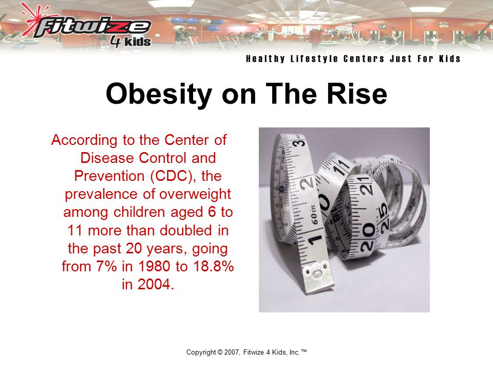 Copyright © 2007, Fitwize 4 Kids, Inc.™ Obesity on The Rise According to the Center of Disease Control and Prevention (CDC), the prevalence of overweight among children aged 6 to 11 more than doubled in the past 20 years, going from 7% in 1980 to 18.8% in 2004.