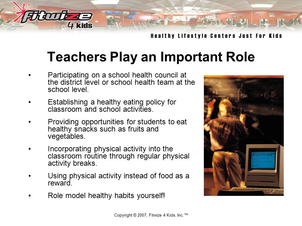 Copyright © 2007, Fitwize 4 Kids, Inc.™ Teachers Play an Important Role Participating on a school health council at the district level or school health team at the school level.
