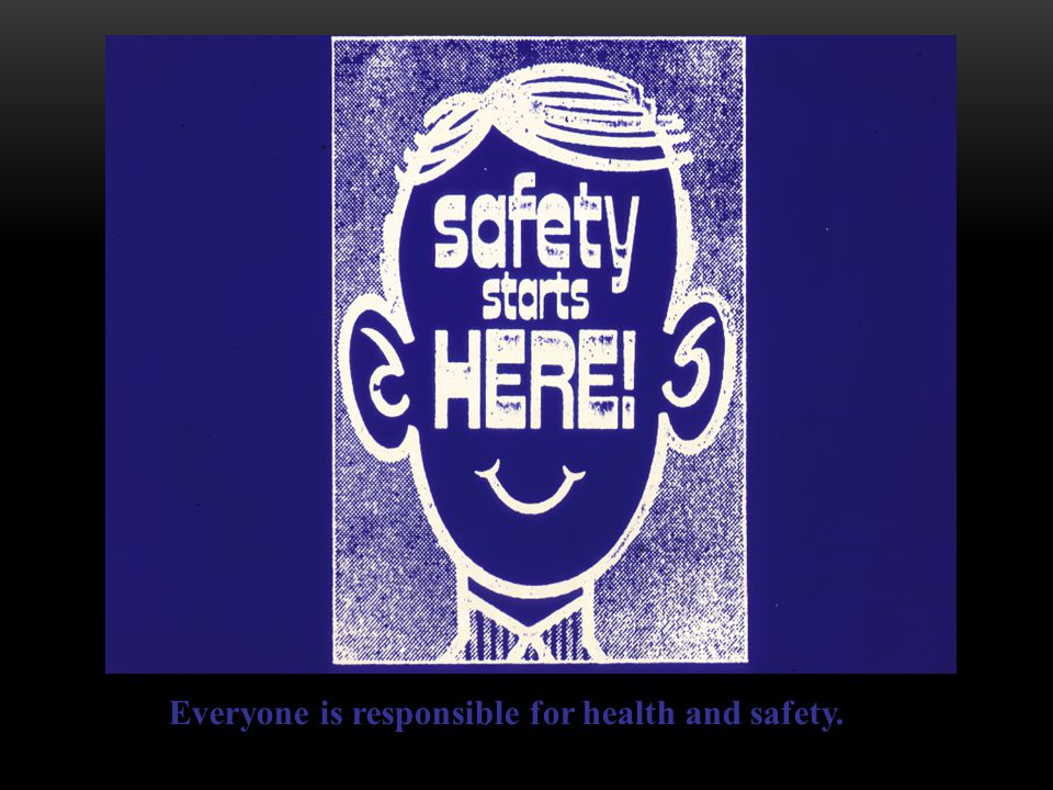 Everyone is responsible for health and safety.