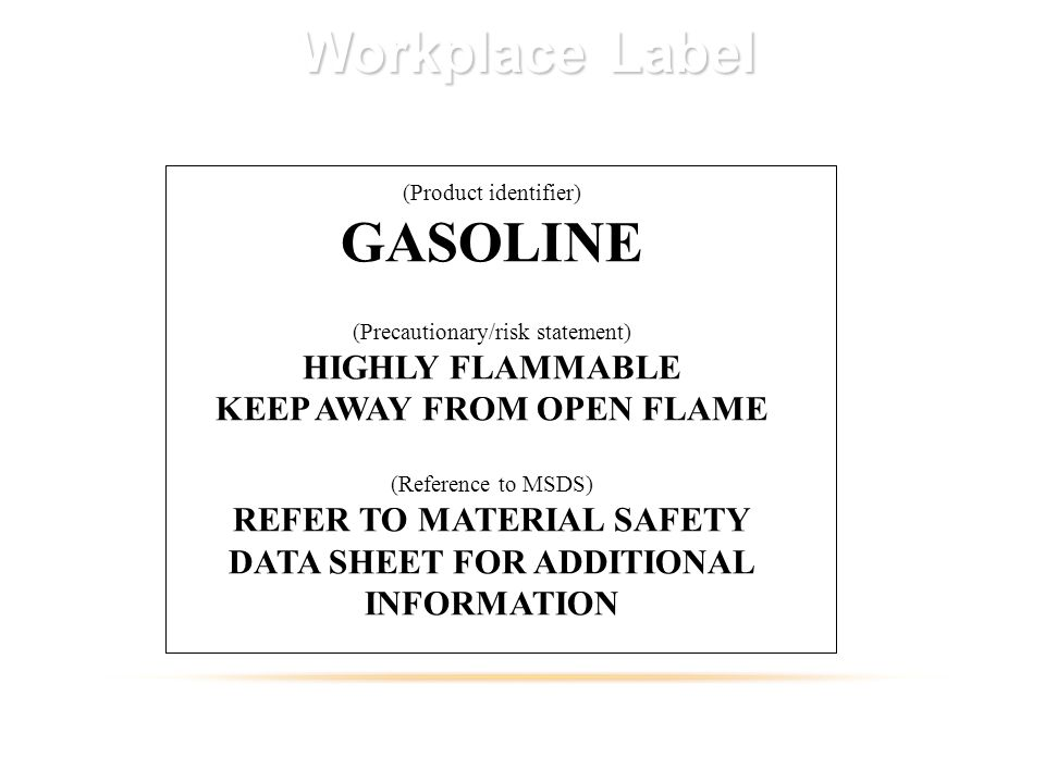Workplace Label (Product identifier) GASOLINE (Precautionary/risk statement) HIGHLY FLAMMABLE KEEP AWAY FROM OPEN FLAME (Reference to MSDS) REFER TO MATERIAL SAFETY DATA SHEET FOR ADDITIONAL INFORMATION