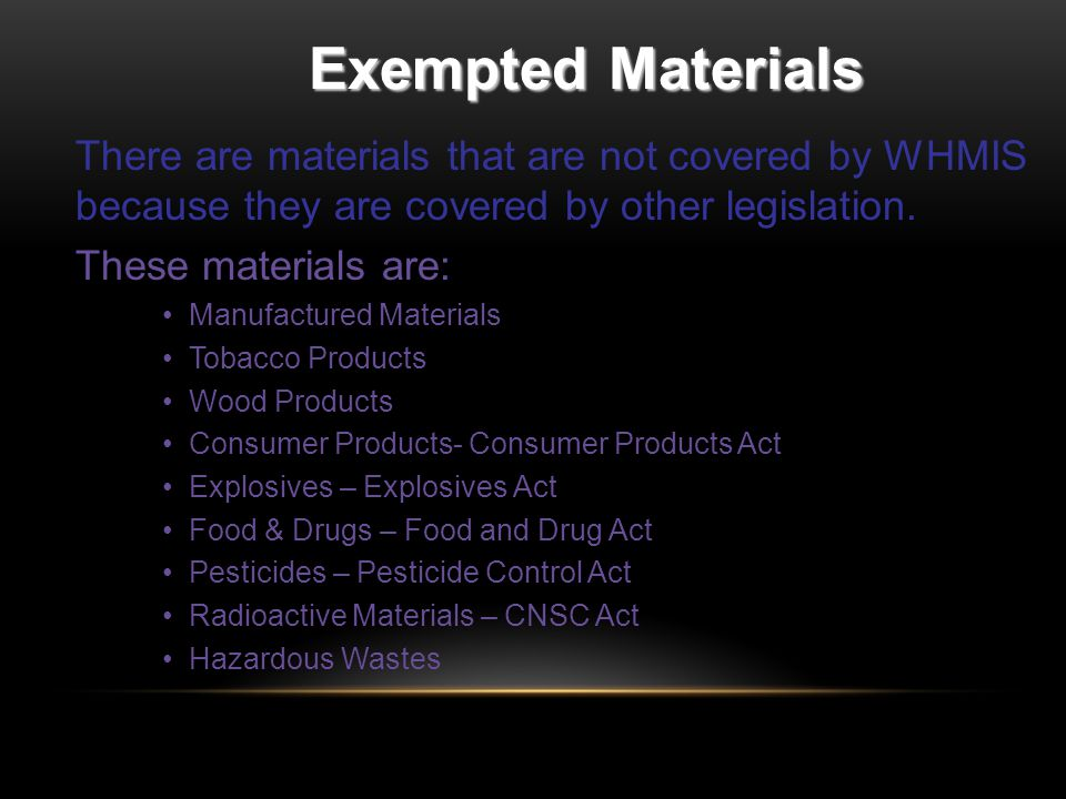 Exempted Materials There are materials that are not covered by WHMIS because they are covered by other legislation.