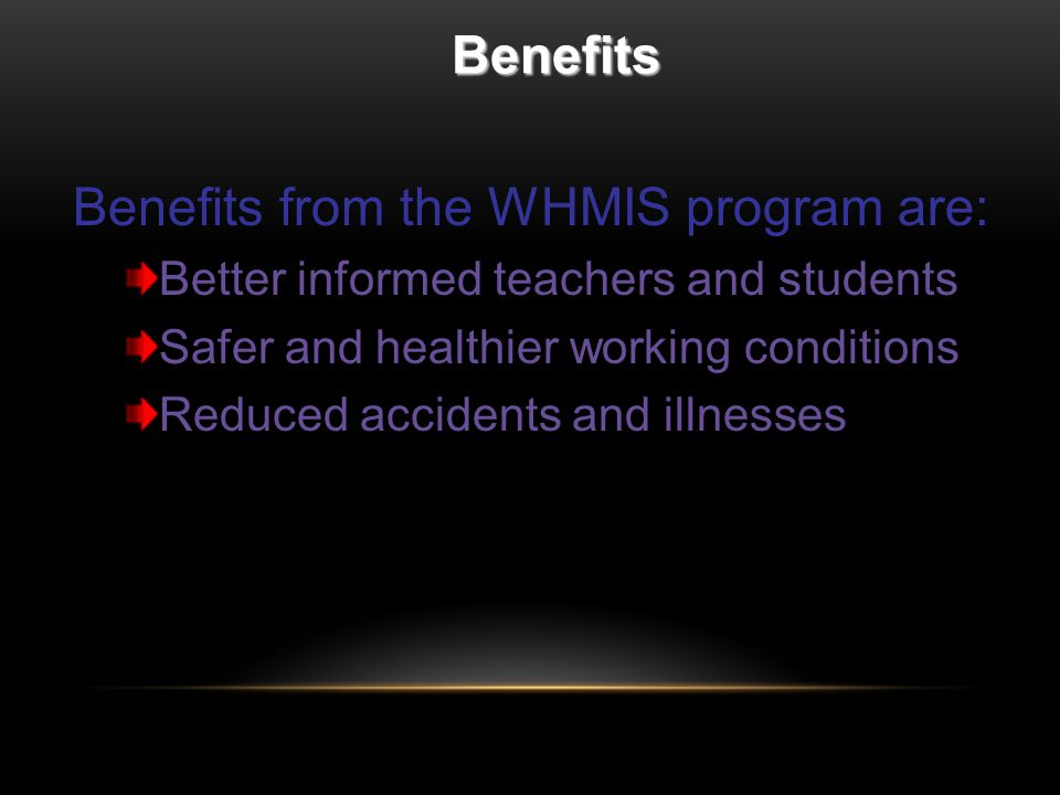 Benefits Benefits from the WHMIS program are: Better informed teachers and students Safer and healthier working conditions Reduced accidents and illnesses