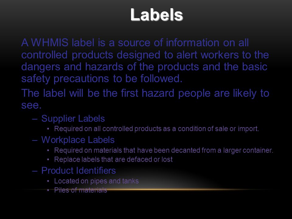 Labels A WHMIS label is a source of information on all controlled products designed to alert workers to the dangers and hazards of the products and the basic safety precautions to be followed.