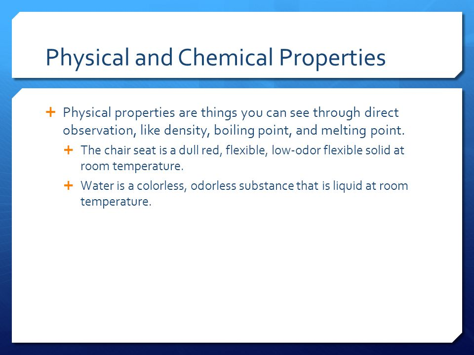 Physical and Chemical Properties  Physical properties are things you can see through direct observation, like density, boiling point, and melting point.