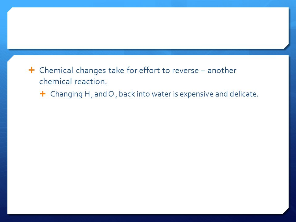  Chemical changes take for effort to reverse – another chemical reaction.