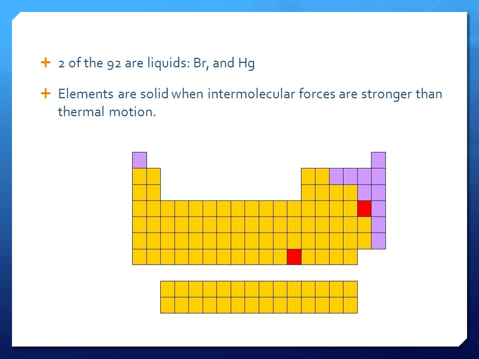  2 of the 92 are liquids: Br, and Hg  Elements are solid when intermolecular forces are stronger than thermal motion.