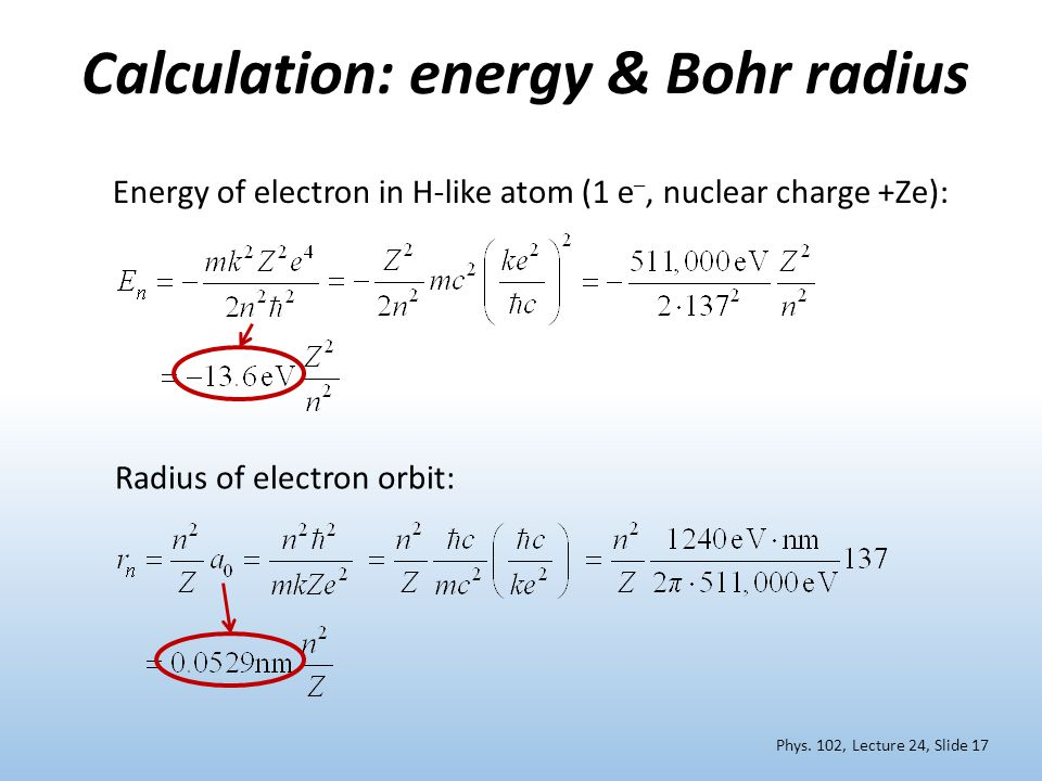 Calculation: energy & Bohr radius Energy of electron in H-like atom (1 e –, nuclear charge +Ze): Radius of electron orbit: Phys.