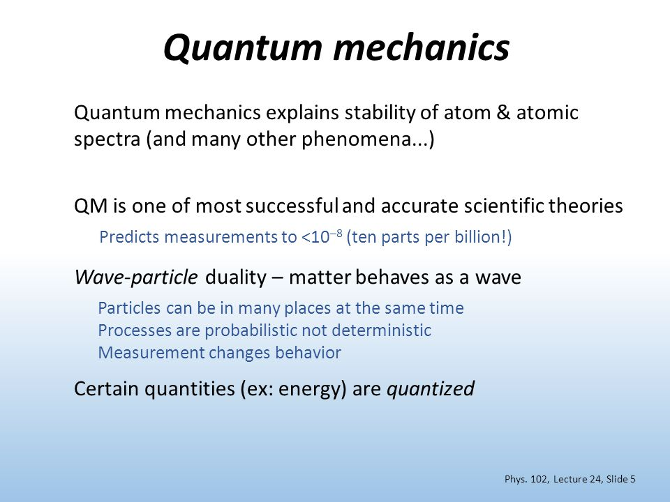 Quantum mechanics Wave-particle duality – matter behaves as a wave Particles can be in many places at the same time Processes are probabilistic not deterministic Measurement changes behavior QM is one of most successful and accurate scientific theories Predicts measurements to <10 –8 (ten parts per billion!) Phys.